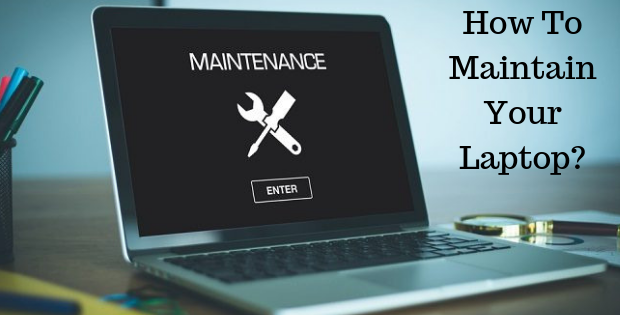 How To Maintain Your Laptop?